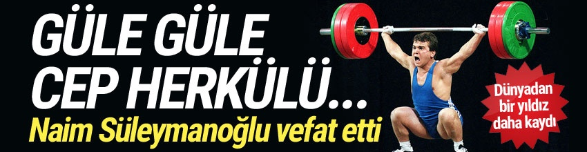 NAİM SÜLEYMANOĞLU VEFAT ETTİ !